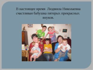 В настоящее время Людмила Николаевна счастливая бабушка пятерых прекрасных вн