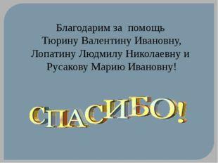 Благодарим за помощь Тюрину Валентину Ивановну, Лопатину Людмилу Николаевну и
