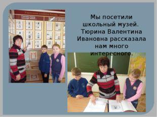 Мы посетили школьный музей. Тюрина Валентина Ивановна рассказала нам много ин