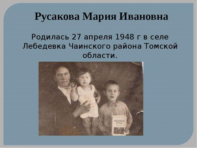 Русакова Мария Ивановна Родилась 27 апреля 1948 г в селе Лебедевка Чаинского...