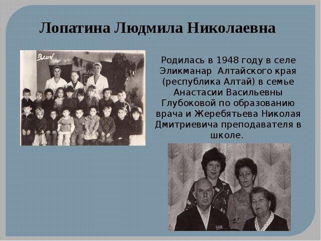 Лопатина Людмила Николаевна Родилась в 1948 году в селе Эликманар Алтайского...