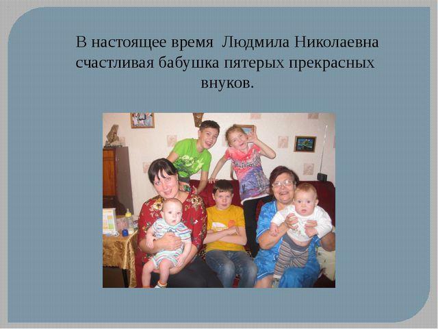 В настоящее время Людмила Николаевна счастливая бабушка пятерых прекрасных вн...