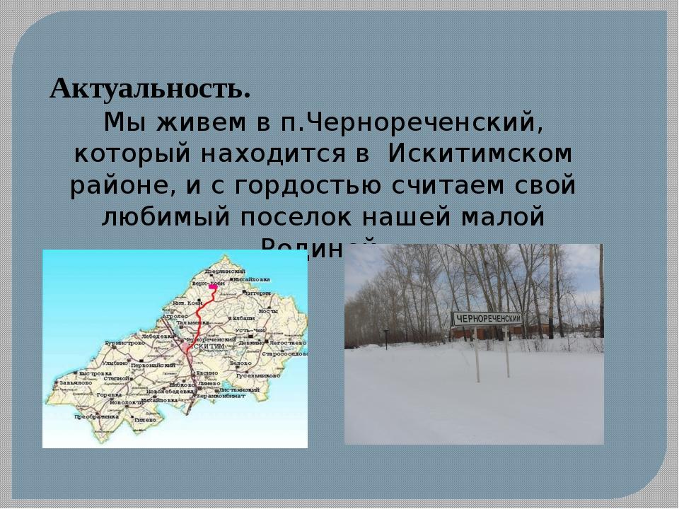 Актуальность. Мы живем в п.Чернореченский, который находится в Искитимском ра...