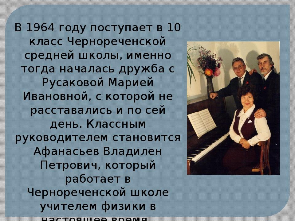 В 1964 году поступает в 10 класс Чернореченской средней школы, именно тогда н...