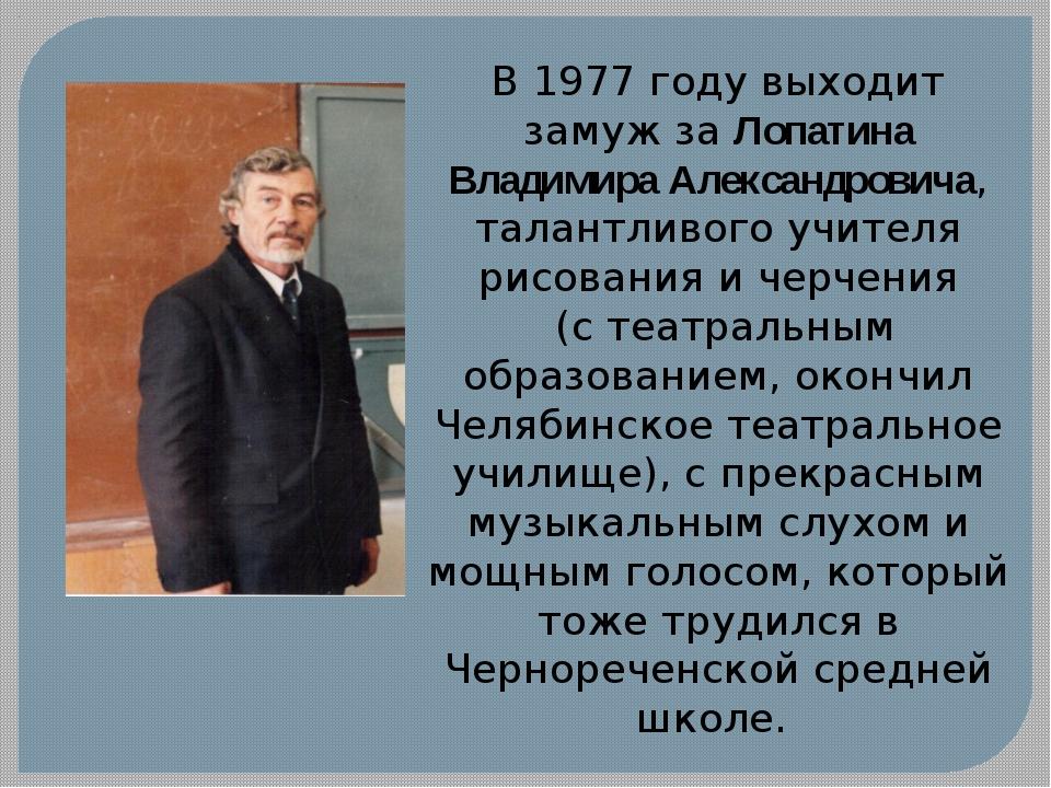 В 1977 году выходит замуж за Лопатина Владимира Александровича, талантливого...