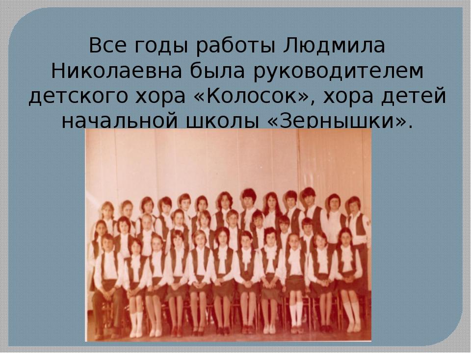 Все годы работы Людмила Николаевна была руководителем детского хора «Колосок»...