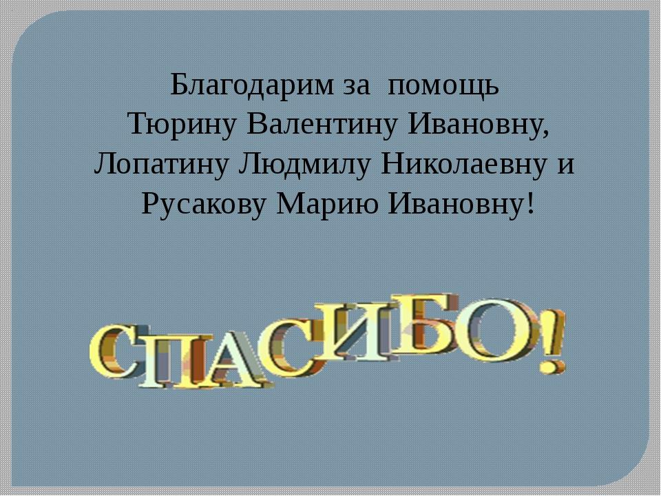 Благодарим за помощь Тюрину Валентину Ивановну, Лопатину Людмилу Николаевну и...