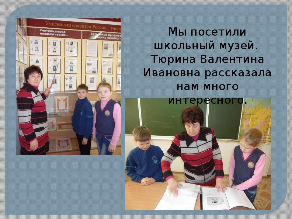 Мы посетили школьный музей. Тюрина Валентина Ивановна рассказала нам много ин...