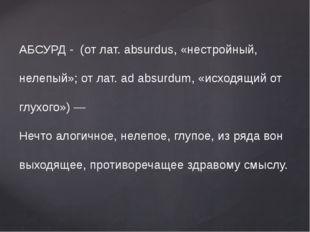АБСУРД - (от лат. absurdus, «нестройный, нелепый»; от лат. ad absurdum, «исх
