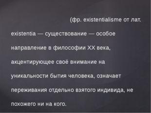 Экзистенциали́зм - (фр. existentialisme от лат. existentia — существование —