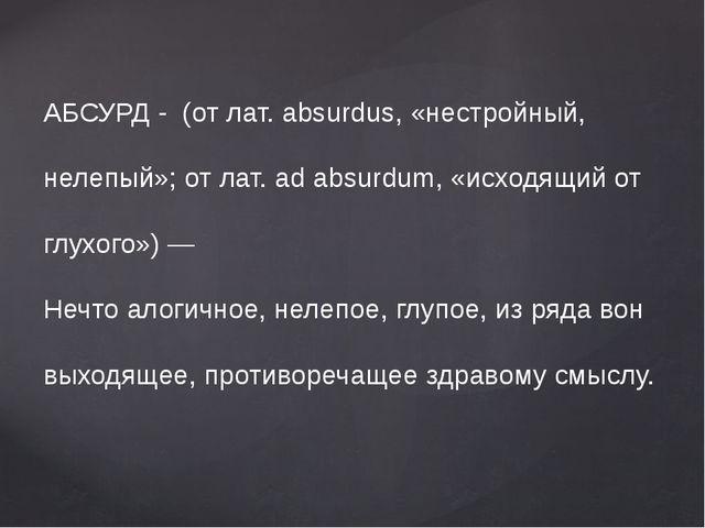 АБСУРД - (от лат. absurdus, «нестройный, нелепый»; от лат. ad absurdum, «исх...