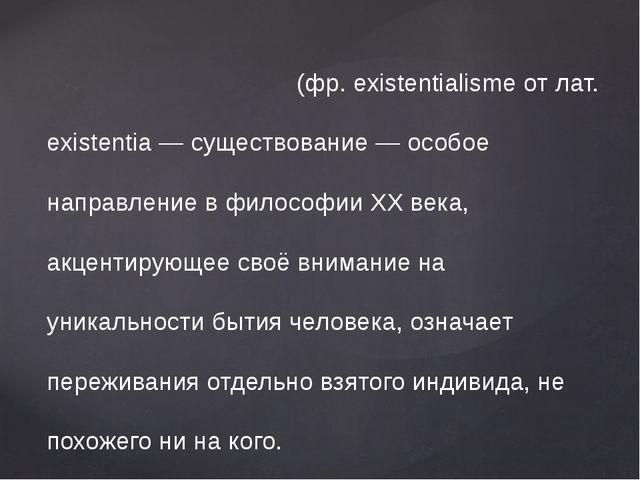 Экзистенциали́зм - (фр. existentialisme от лат. existentia — существование —...