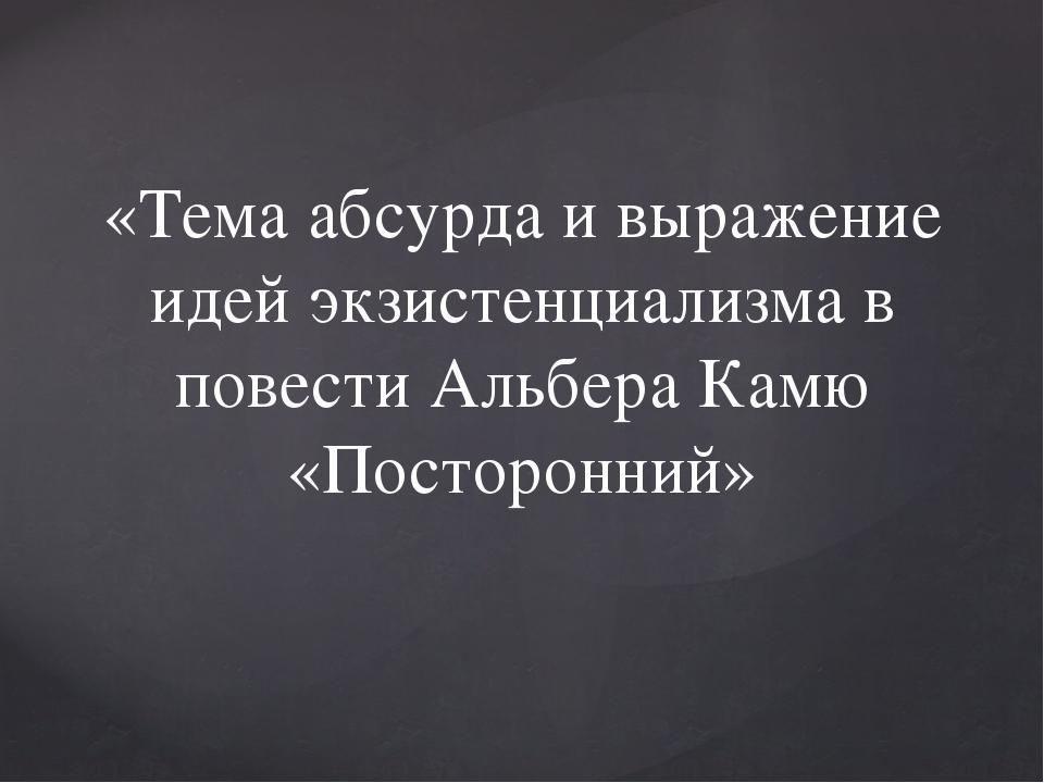 «Тема абсурда и выражение идей экзистенциализма в повести Альбера Камю «Посто...