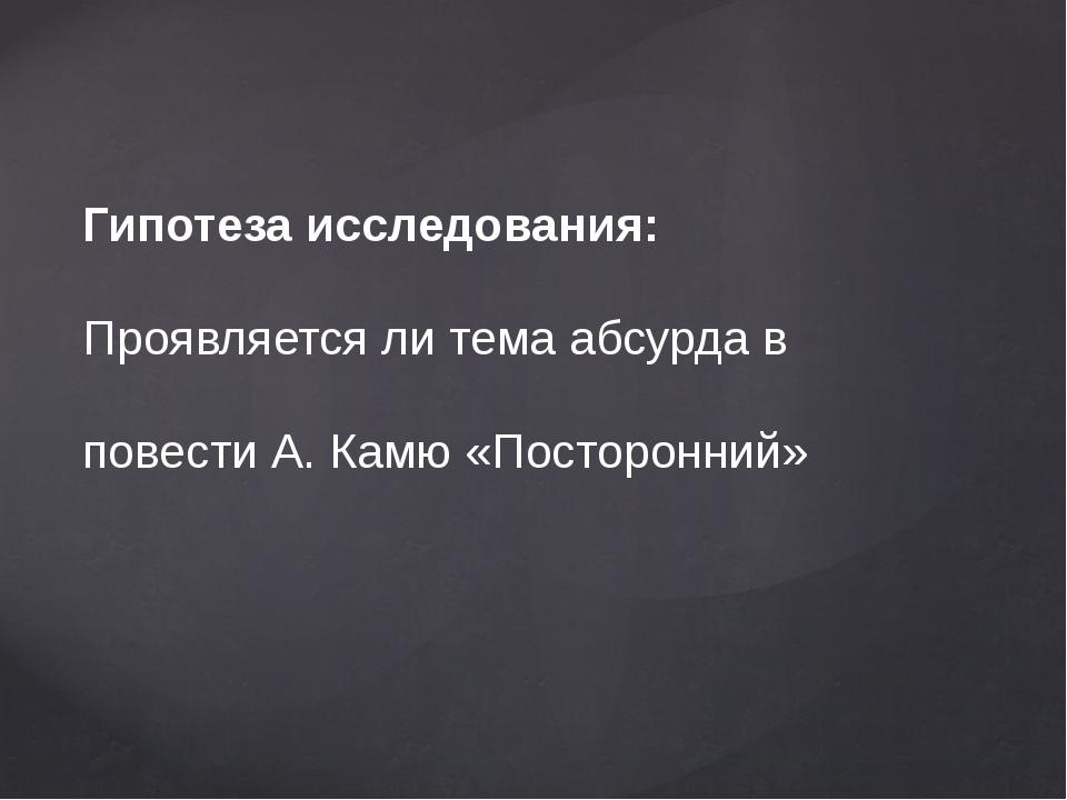 Гипотеза исследования: Проявляется ли тема абсурда в повести А. Камю «Постор...