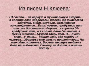 Из писем Н.Клюева: «Я сослан… на верную и мучительную смерть…я вообще слаб зд