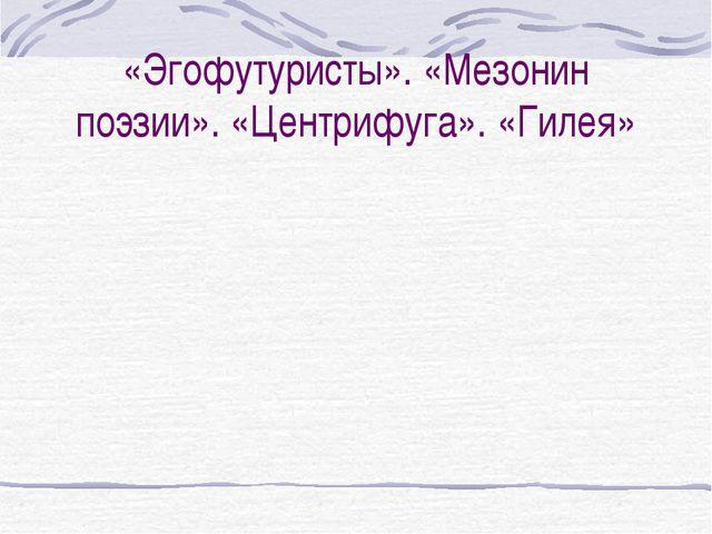 «Эгофутуристы». «Мезонин поэзии». «Центрифуга». «Гилея»