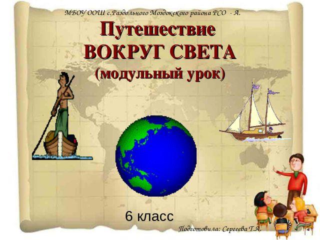 Путешествие ВОКРУГ СВЕТА (модульный урок) 6 класс МБОУ ООШ с.Раздольного Мозд...