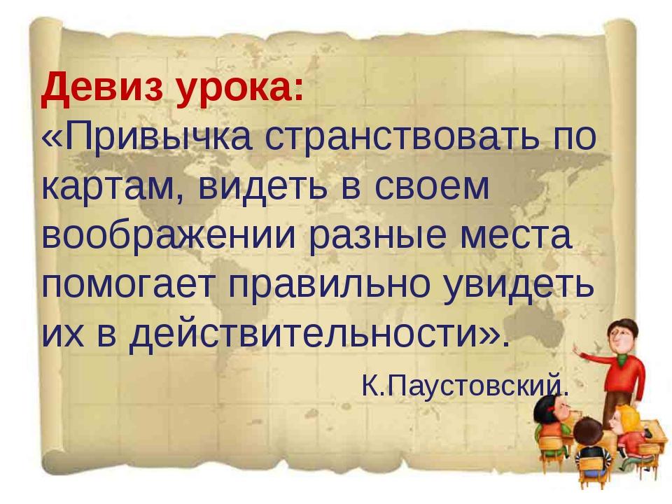 Девиз урока: «Привычка странствовать по картам, видеть в своем воображении ра...