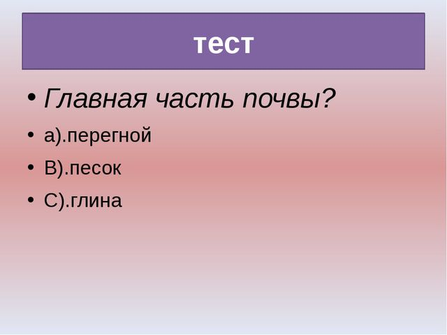 тест Главная часть почвы? а).перегной В).песок С).глина