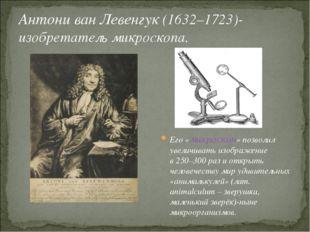 Антони ван Левенгук (1632–1723)-изобретатель микроскопа. Его «микроскоп» позв