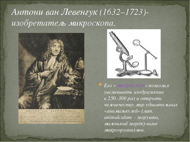 Антони ван Левенгук (1632–1723)-изобретатель микроскопа. Его «микроскоп» позв...