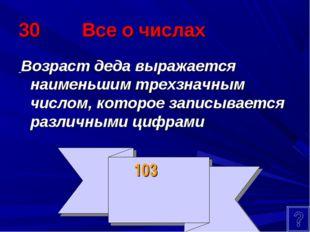 30 Все о числах Возраст деда выражается наименьшим трехзначным числом, которо
