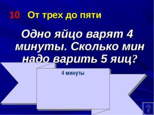 10 От трех до пяти Одно яйцо варят 4 минуты. Сколько мин надо варить 5 яиц? 4