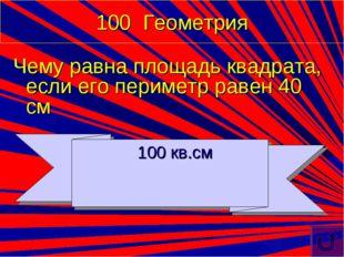 100 Геометрия Чему равна площадь квадрата, если его периметр равен 40 см 100