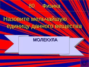 80 Физика Назовите мельчайшую единицу данного вещества МОЛЕКУЛА