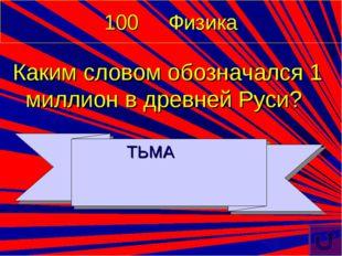 100 Физика Каким словом обозначался 1 миллион в древней Руси? ТЬМА