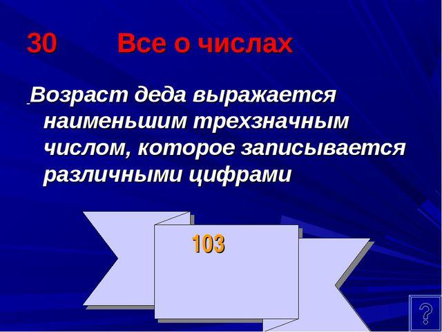 30 Все о числах Возраст деда выражается наименьшим трехзначным числом, которо...