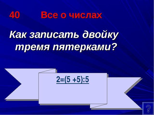 40 Все о числах Как записать двойку тремя пятерками? 2=(5 +5):5