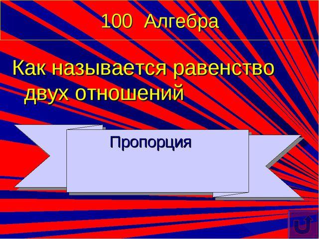 100 Алгебра Как называется равенство двух отношений Пропорция