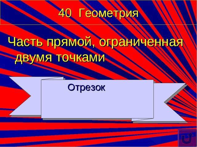 40 Геометрия Часть прямой, ограниченная двумя точками Отрезок