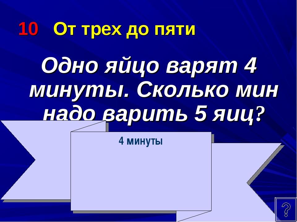 10 От трех до пяти Одно яйцо варят 4 минуты. Сколько мин надо варить 5 яиц? 4...