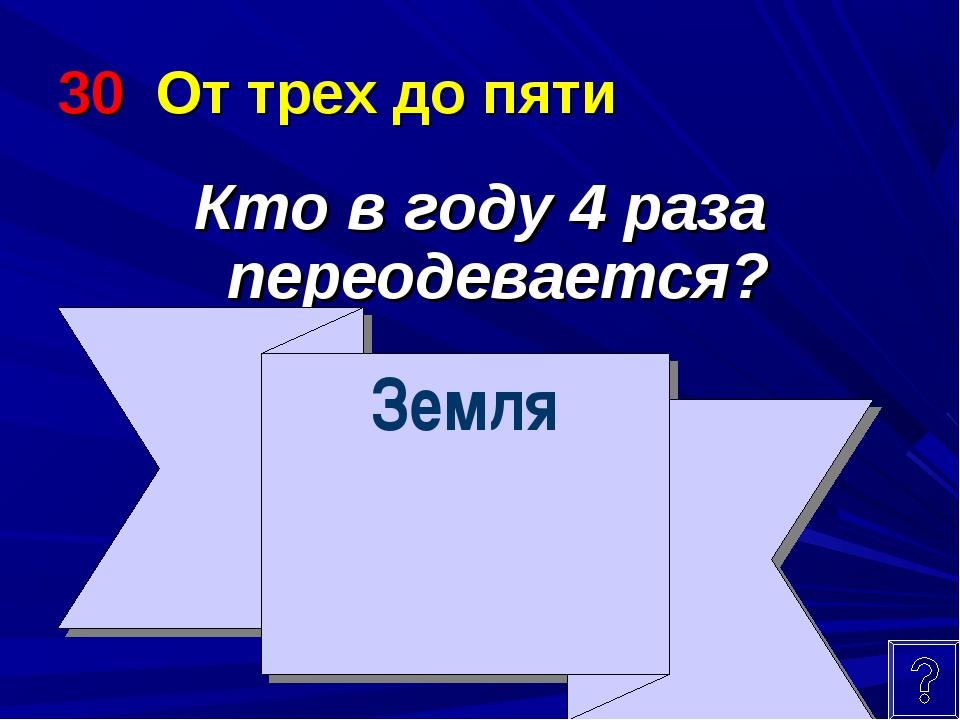 30 От трех до пяти Кто в году 4 раза переодевается? Земля