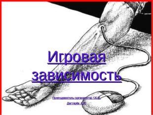 Игровая зависимость Преподаватель-организатор ОБЖ Дегтярёв А.И.