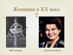 Женщина в ХХ веке Майя Плисецкая Валентина Терешкова 