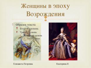 Женщины в эпоху Возрождения Елизавета Петровна Екатерина II 