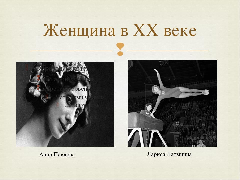 Женщина в ХХ веке Анна Павлова Лариса Латынина 