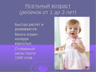 Ясельный возраст (ребёнок от 1 до 3 лет) Быстро растёт и развивается. Много и