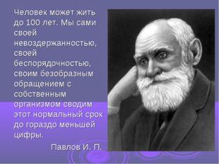 Человек может жить до 100 лет. Мы сами своей невоздержанностью, своей беспор