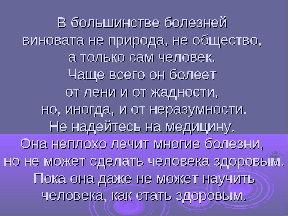 В большинстве болезней виновата не природа, не общество, а только сам человек...