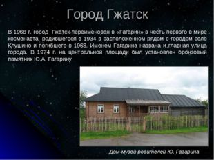 Дом-музей родителей Ю. Гагарина Город Гжатск В 1968 г. город Гжатск переимен