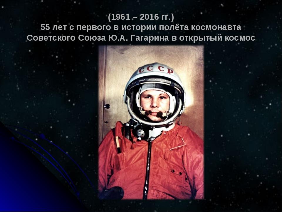 (1961 – 2016 гг.) 55 лет с первого в истории полёта космонавта Советского Сою...