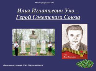 Илья Игнатьевич Ухо - Герой Советского Союза МКОУ Кундуйская СОШ Выполнила уч