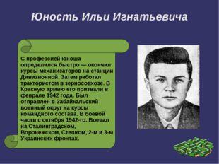 Юность Ильи Игнатьевича С профессией юноша определился быстро — окончил курсы