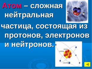 Атом – сложная нейтральная частица, состоящая из протонов, электронов и нейт