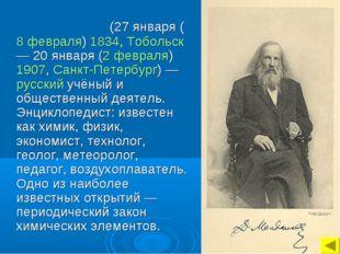 Дми́трий Ива́нович Менделе́ев (27января (8 февраля) 1834, Тобольск — 20янв