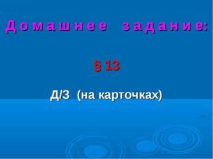 Д о м а ш н е е з а д а н и е: § 13 Д/З (на карточках)